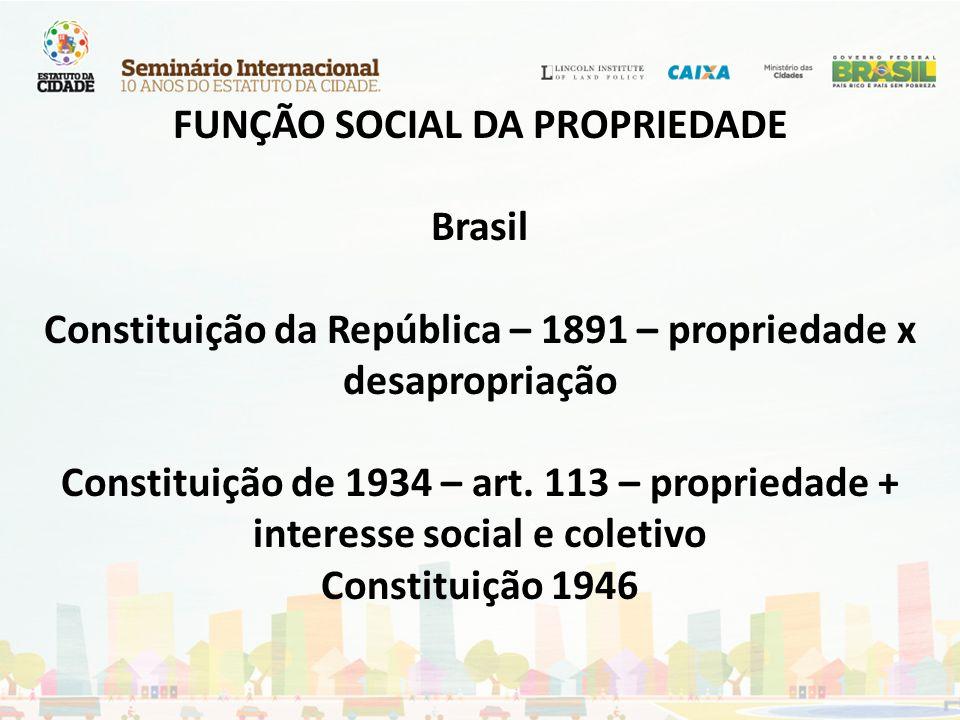FUNÇÃO SOCIAL DA PROPRIEDADE Brasil Constituição da República – 1891 – propriedade x desapropriação Constituição de 1934 – art. 113 – propriedade + in