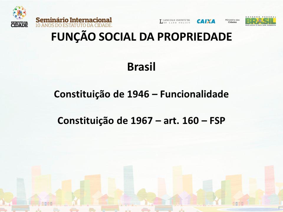 FUNÇÃO SOCIAL DA PROPRIEDADE Brasil Constituição de 1946 – Funcionalidade Constituição de 1967 – art. 160 – FSP