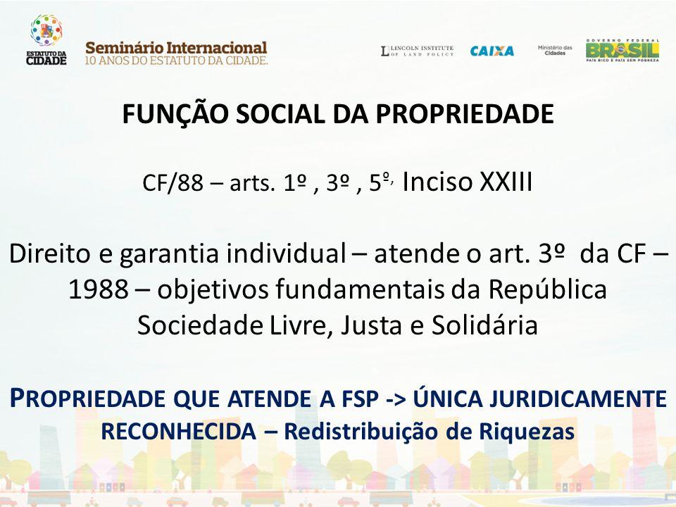 FUNÇÃO SOCIAL DA PROPRIEDADE CF/88 – arts. 1º, 3º, 5 º, Inciso XXIII Direito e garantia individual – atende o art. 3º da CF – 1988 – objetivos fundame