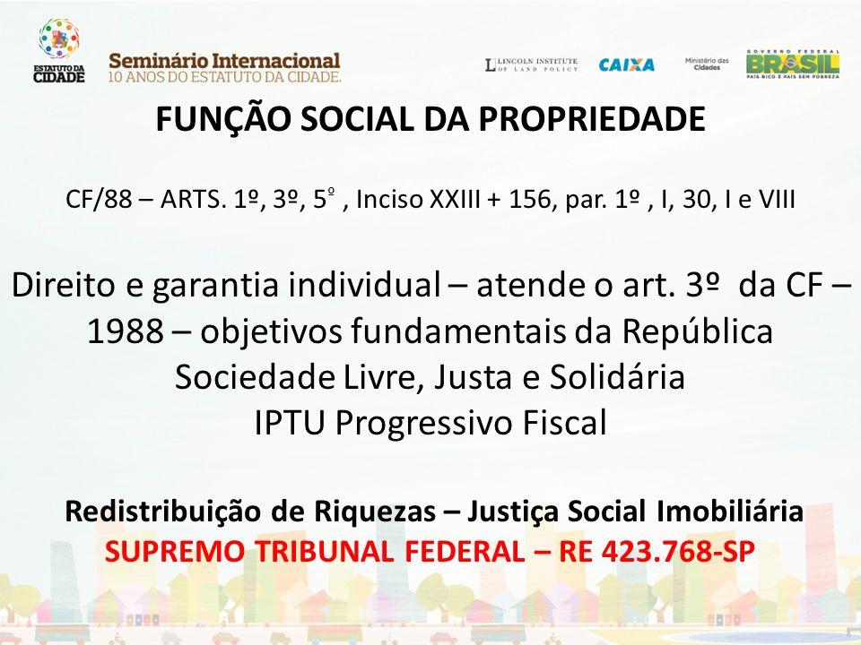 FUNÇÃO SOCIAL DA PROPRIEDADE CF/88 – ARTS. 1º, 3º, 5 º, Inciso XXIII + 156, par. 1º, I, 30, I e VIII Direito e garantia individual – atende o art. 3º