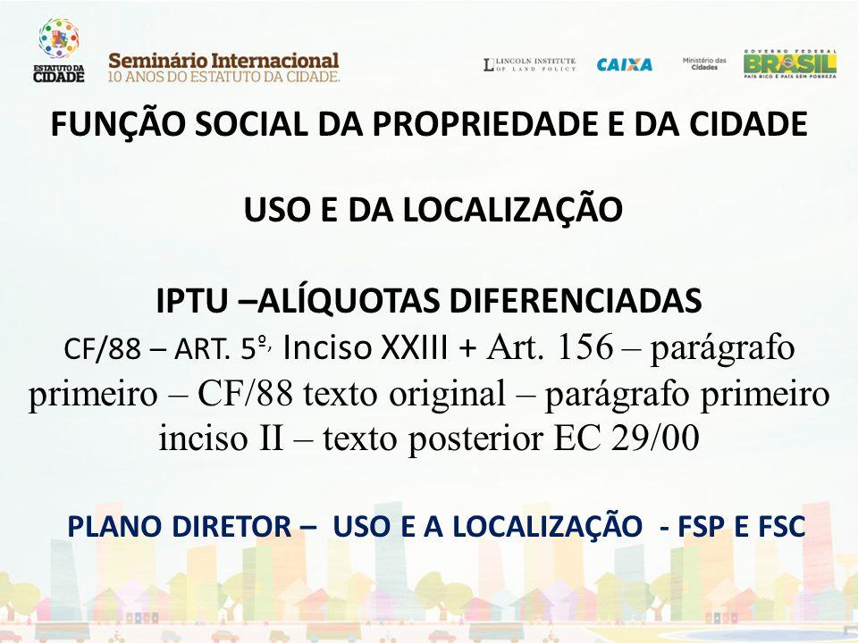 FUNÇÃO SOCIAL DA PROPRIEDADE E DA CIDADE USO E DA LOCALIZAÇÃO IPTU –ALÍQUOTAS DIFERENCIADAS CF/88 – ART. 5 º, Inciso XXIII + Art. 156 – parágrafo prim