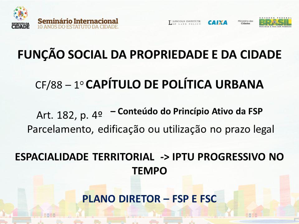 FUNÇÃO SOCIAL DA PROPRIEDADE E DA CIDADE CF/88 – 1 o CAPÍTULO DE POLÍTICA URBANA Art. 182, p. 4º – Conteúdo do Princípio Ativo da FSP Parcelamento, ed