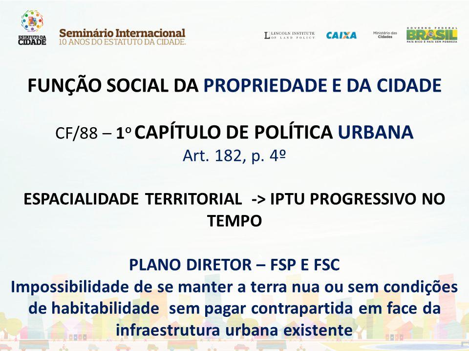 FUNÇÃO SOCIAL DA PROPRIEDADE E DA CIDADE CF/88 – 1 o CAPÍTULO DE POLÍTICA URBANA Art. 182, p. 4º ESPACIALIDADE TERRITORIAL -> IPTU PROGRESSIVO NO TEMP