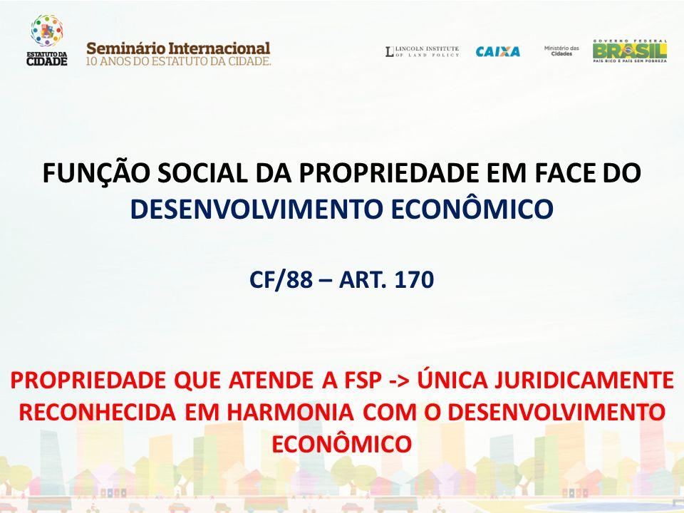 FUNÇÃO SOCIAL DA PROPRIEDADE EM FACE DO DESENVOLVIMENTO ECONÔMICO CF/88 – ART. 170 PROPRIEDADE QUE ATENDE A FSP -> ÚNICA JURIDICAMENTE RECONHECIDA EM