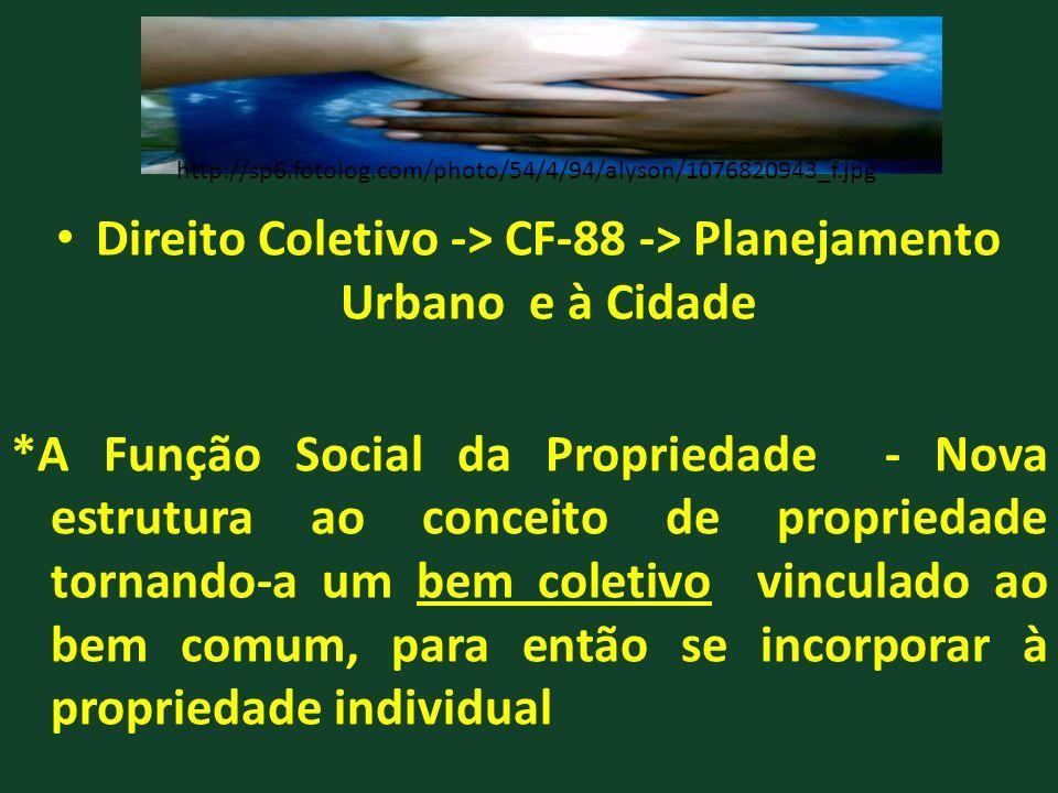 Direito Coletivo -> CF-88 -> Planejamento Urbano e à Cidade *A Função Social da Propriedade - Nova estrutura ao conceito de propriedade tornando-a um