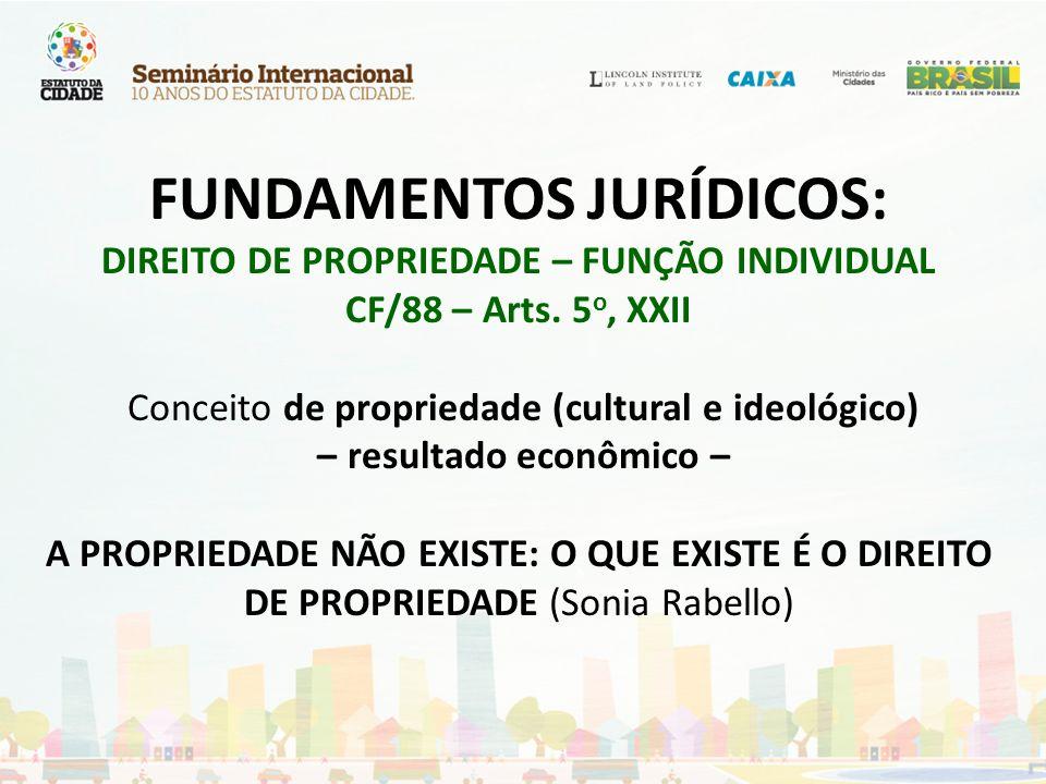FUNDAMENTOS JURÍDICOS: DIREITO DE PROPRIEDADE – FUNÇÃO INDIVIDUAL CF/88 – Arts. 5 o, XXII Conceito de propriedade (cultural e ideológico) – resultado