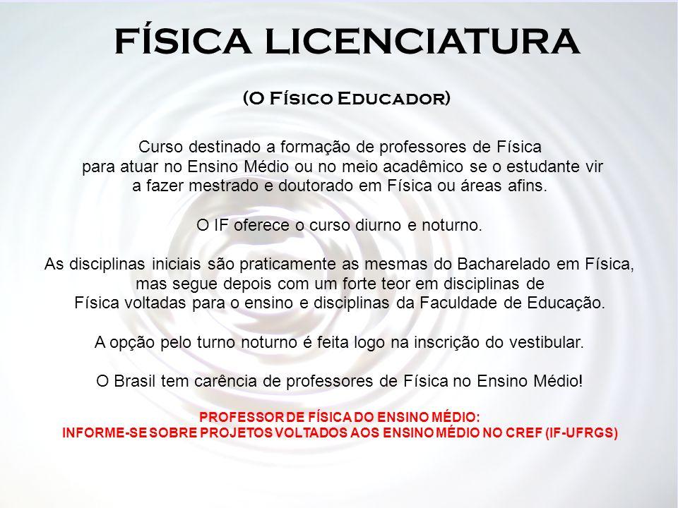 FÍSICA LICENCIATURA (O Físico Educador) Curso destinado a formação de professores de Física para atuar no Ensino Médio ou no meio acadêmico se o estud