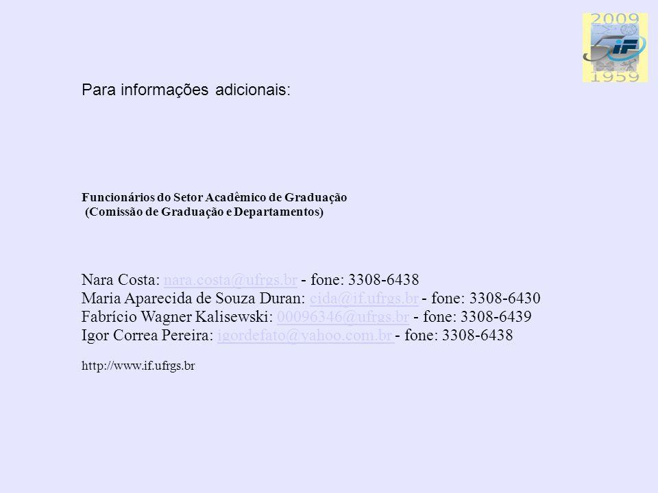 Para informações adicionais: Funcionários do Setor Acadêmico de Graduação (Comissão de Graduação e Departamentos) Nara Costa: nara.costa@ufrgs.br - fone: 3308-6438 Maria Aparecida de Souza Duran: cida@if.ufrgs.br - fone: 3308-6430 Fabrício Wagner Kalisewski: 00096346@ufrgs.br - fone: 3308-6439 Igor Correa Pereira: igordefato@yahoo.com.br - fone: 3308-6438nara.costa@ufrgs.brcida@if.ufrgs.br00096346@ufrgs.brigordefato@yahoo.com.br http://www.if.ufrgs.br