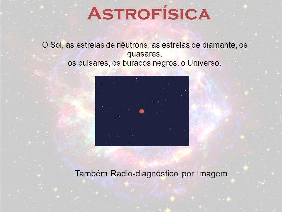 Astrofísica O Sol, as estrelas de nêutrons, as estrelas de diamante, os quasares, os pulsares, os buracos negros, o Universo. Também Radio-diagnóstico