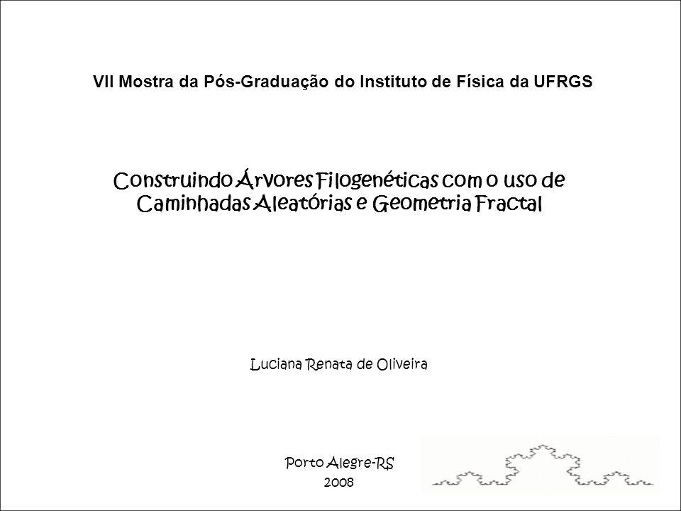 VII Mostra da Pós-Graduação do Instituto de Física da UFRGS Construindo Árvores Filogenéticas com o uso de Caminhadas Aleatórias e Geometria Fractal Luciana Renata de Oliveira Porto Alegre-RS 2008