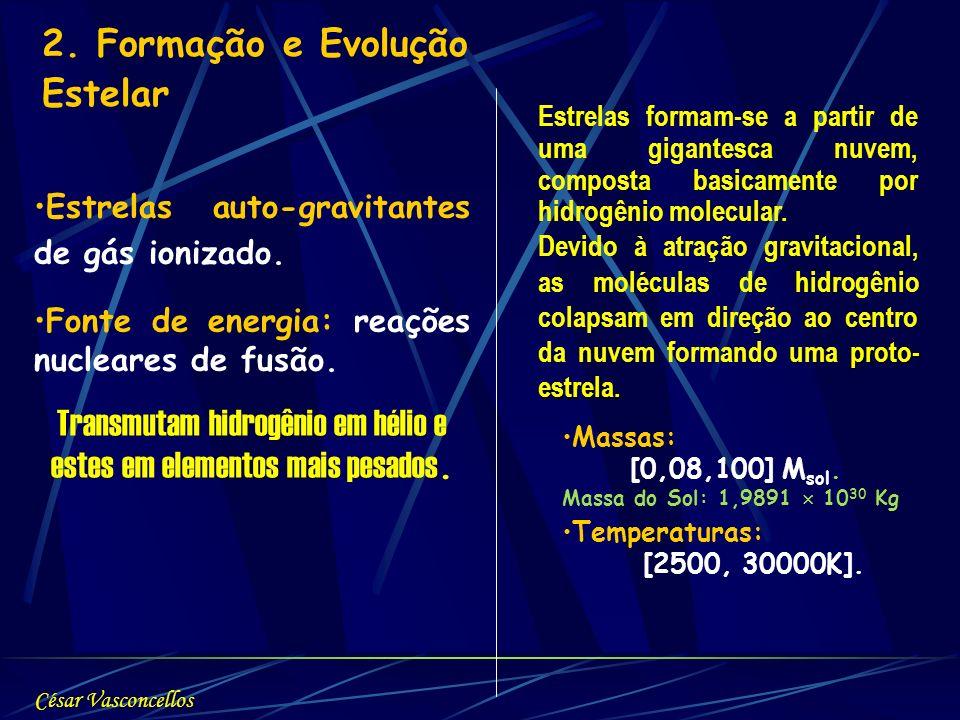 2. Formação e Evolução Estelar Estrelas auto-gravitantes de gás ionizado. Fonte de energia: reações nucleares de fusão. Transmutam hidrogênio em hélio