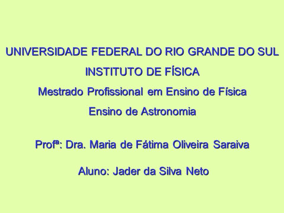 UNIVERSIDADE FEDERAL DO RIO GRANDE DO SUL INSTITUTO DE FÍSICA Mestrado Profissional em Ensino de Física Ensino de Astronomia Profª: Dra.