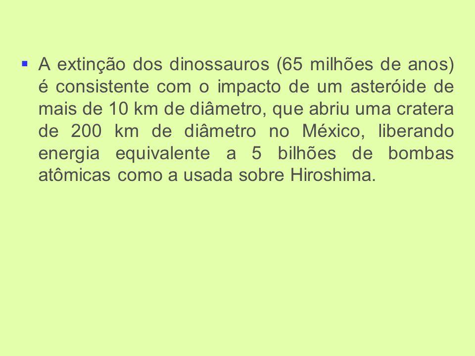 A extinção dos dinossauros (65 milhões de anos) é consistente com o impacto de um asteróide de mais de 10 km de diâmetro, que abriu uma cratera de 200 km de diâmetro no México, liberando energia equivalente a 5 bilhões de bombas atômicas como a usada sobre Hiroshima.