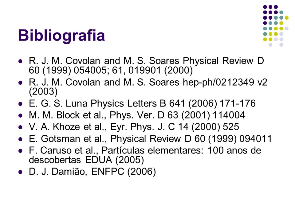Bibliografia R. J. M. Covolan and M. S. Soares Physical Review D 60 (1999) 054005; 61, 019901 (2000) R. J. M. Covolan and M. S. Soares hep-ph/0212349