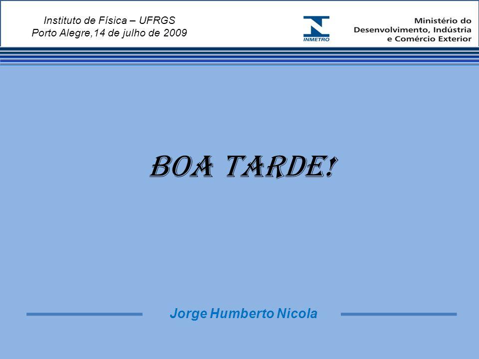 Instituto de Física – UFRGS Porto Alegre,14 de julho de 2009 BOA TARDE! Jorge Humberto Nicola