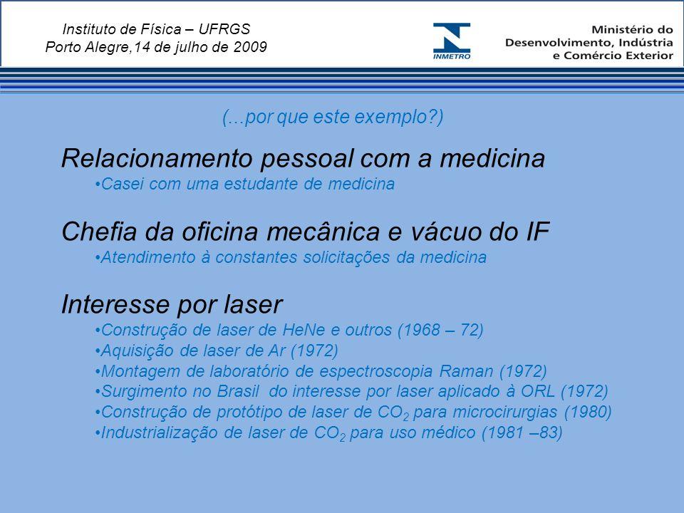 Instituto de Física – UFRGS Porto Alegre,14 de julho de 2009 Relacionamento pessoal com a medicina Casei com uma estudante de medicina Chefia da oficina mecânica e vácuo do IF Atendimento à constantes solicitações da medicina Interesse por laser Construção de laser de HeNe e outros (1968 – 72) Aquisição de laser de Ar (1972) Montagem de laboratório de espectroscopia Raman (1972) Surgimento no Brasil do interesse por laser aplicado à ORL (1972) Construção de protótipo de laser de CO 2 para microcirurgias (1980) Industrialização de laser de CO 2 para uso médico (1981 –83) (...por que este exemplo )