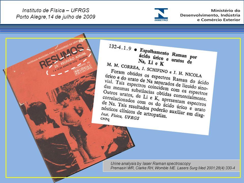 Instituto de Física – UFRGS Porto Alegre,14 de julho de 2009 Urine analysis by laser Raman spectroscopy Premasiri WR, Clarke RH, Womble ME.