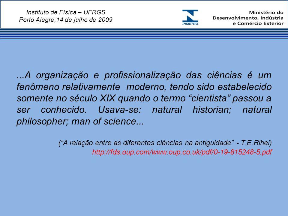 Instituto de Física – UFRGS Porto Alegre,14 de julho de 2009...A organização e profissionalização das ciências é um fenômeno relativamente moderno, tendo sido estabelecido somente no século XIX quando o termo cientista passou a ser conhecido.