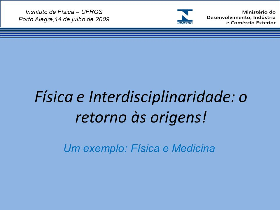 Instituto de Física – UFRGS Porto Alegre,14 de julho de 2009 Física e Interdisciplinaridade: o retorno às origens.