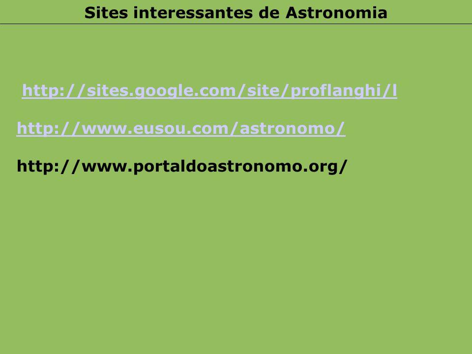 http://sites.google.com/site/proflanghi/l http://www.eusou.com/astronomo/ http://www.portaldoastronomo.org/ Sites interessantes de Astronomia
