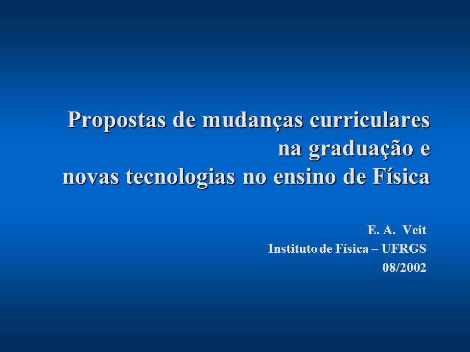 Propostas de mudanças curriculares na graduação e novas tecnologias no ensino de Física E. A. Veit Instituto de Física – UFRGS 08/2002