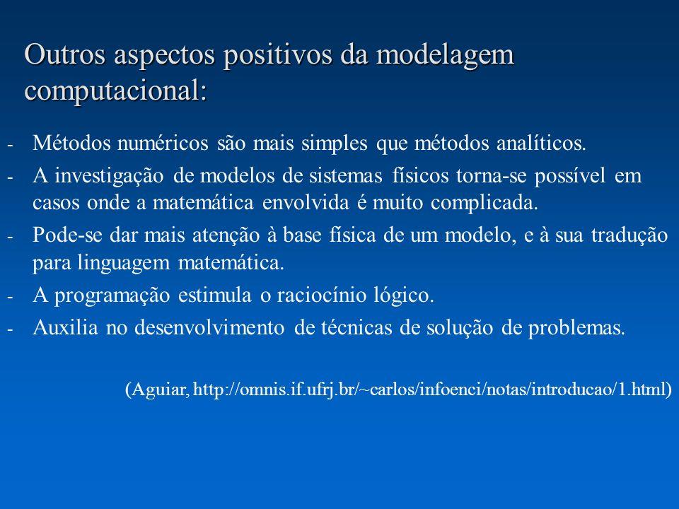 Outros aspectos positivos da modelagem computacional: - Métodos numéricos são mais simples que métodos analíticos. - A investigação de modelos de sist