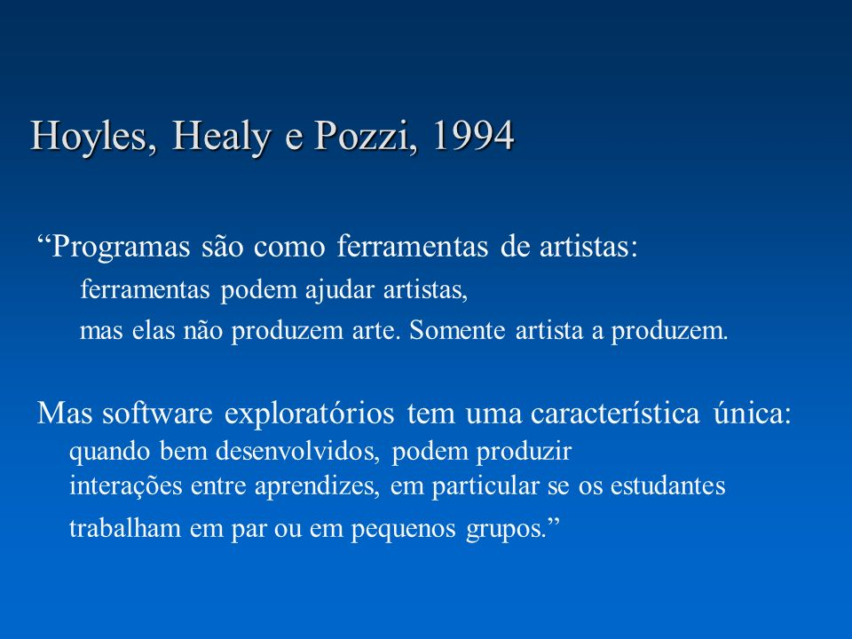 Hoyles, Healy e Pozzi, 1994 Programas são como ferramentas de artistas: ferramentas podem ajudar artistas, mas elas não produzem arte. Somente artista
