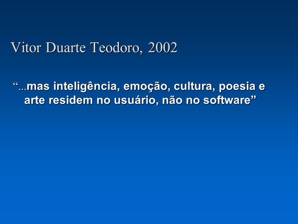 Vitor Duarte Teodoro, 2002... mas inteligência, emoção, cultura, poesia e arte residem no usuário, não no software