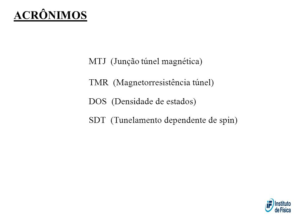 ACRÔNIMOS MTJ (Junção túnel magnética) TMR (Magnetorresistência túnel) DOS (Densidade de estados) SDT (Tunelamento dependente de spin)