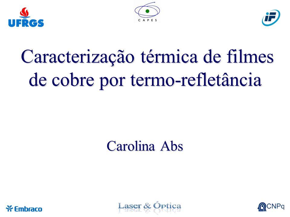 Caracterização térmica de filmes de cobre por termo-refletância Carolina Abs Caracterização térmica de filmes de cobre por termo-refletância Carolina Abs