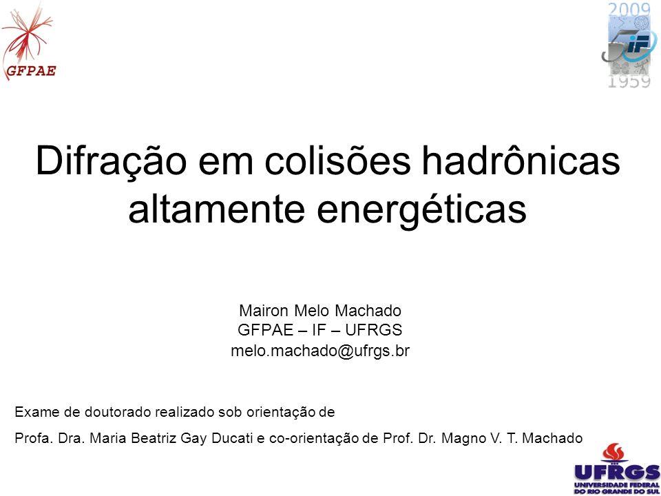 11 Difração em colisões hadrônicas altamente energéticas Mairon Melo Machado GFPAE – IF – UFRGS melo.machado@ufrgs.br Exame de doutorado realizado sob