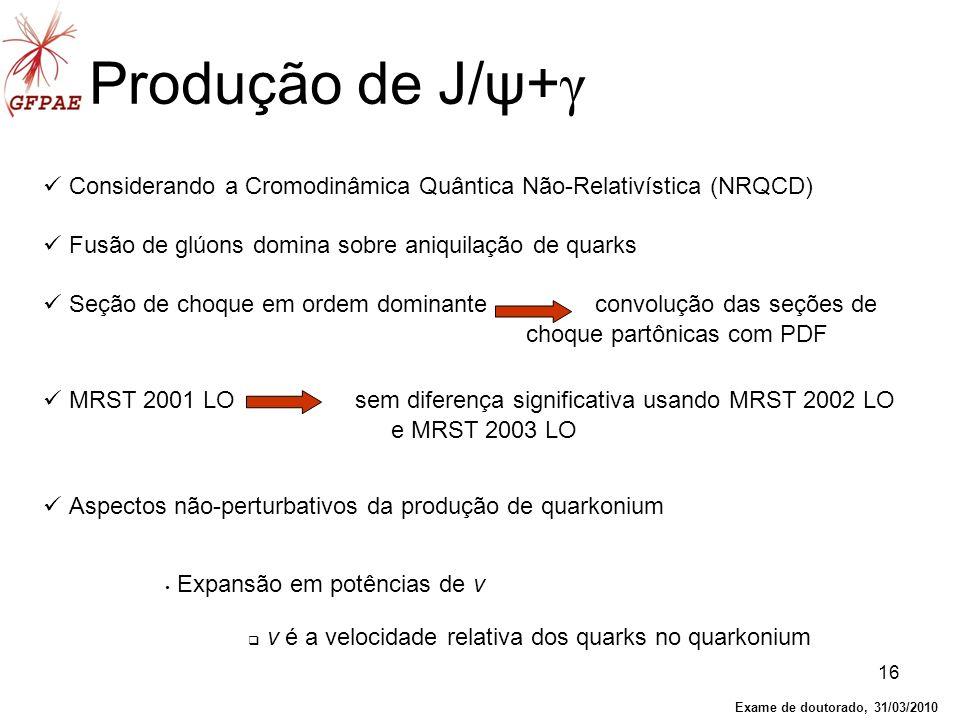 16 Produção de J/ψ+ γ Considerando a Cromodinâmica Quântica Não-Relativística (NRQCD) Fusão de glúons domina sobre aniquilação de quarks Seção de choq