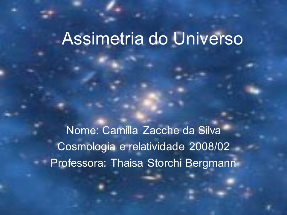 Assimetria do Universo Nome: Camilla Zacche da Silva Cosmologia e relatividade 2008/02 Professora: Thaisa Storchi Bergmann