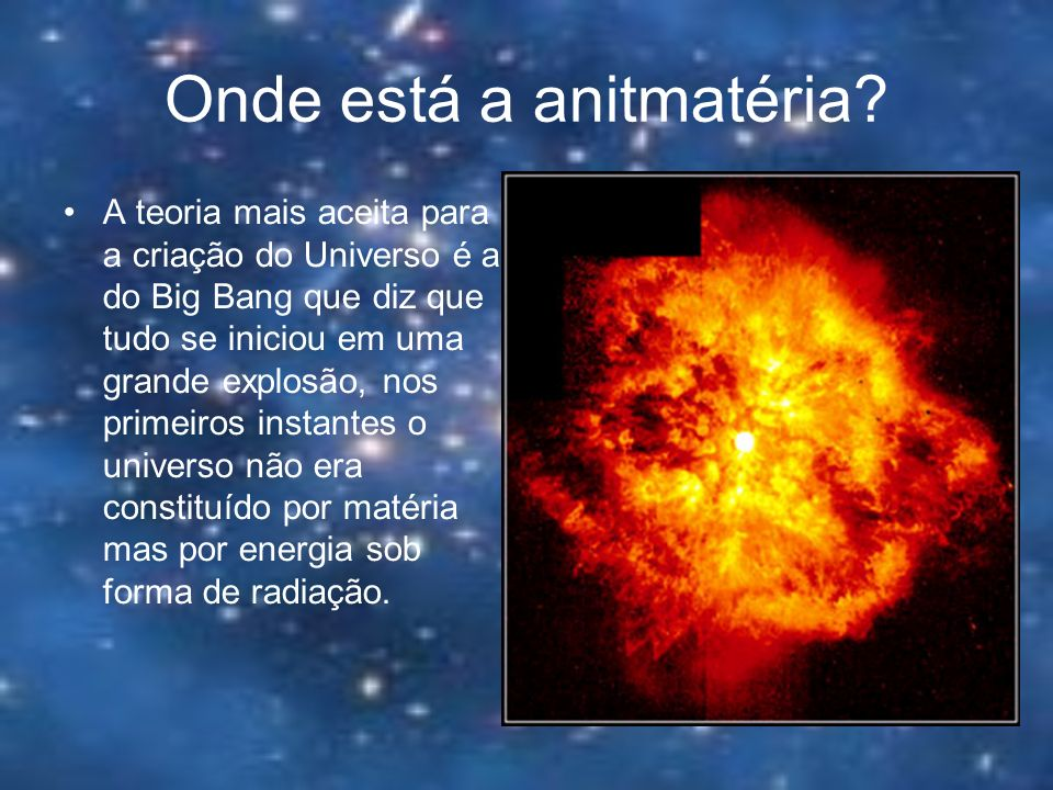 Onde está a anitmatéria? A teoria mais aceita para a criação do Universo é a do Big Bang que diz que tudo se iniciou em uma grande explosão, nos prime