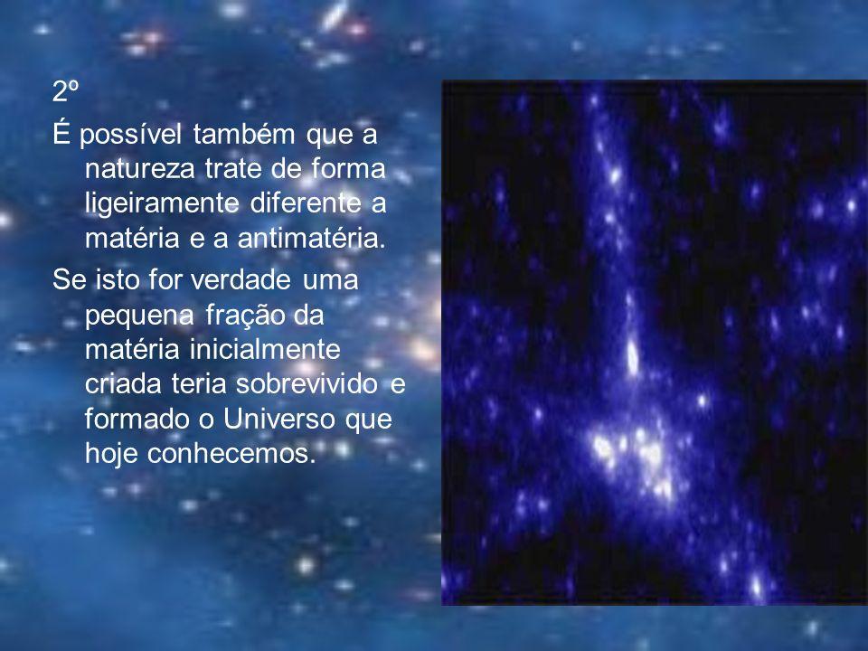 2º É possível também que a natureza trate de forma ligeiramente diferente a matéria e a antimatéria. Se isto for verdade uma pequena fração da matéria