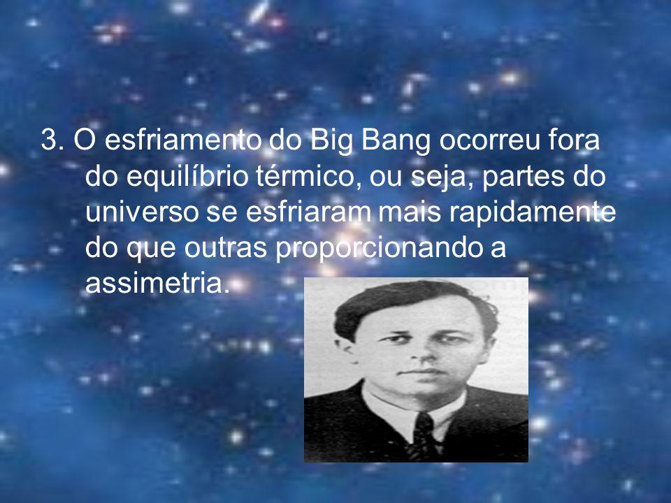 3. O esfriamento do Big Bang ocorreu fora do equilíbrio térmico, ou seja, partes do universo se esfriaram mais rapidamente do que outras proporcionand