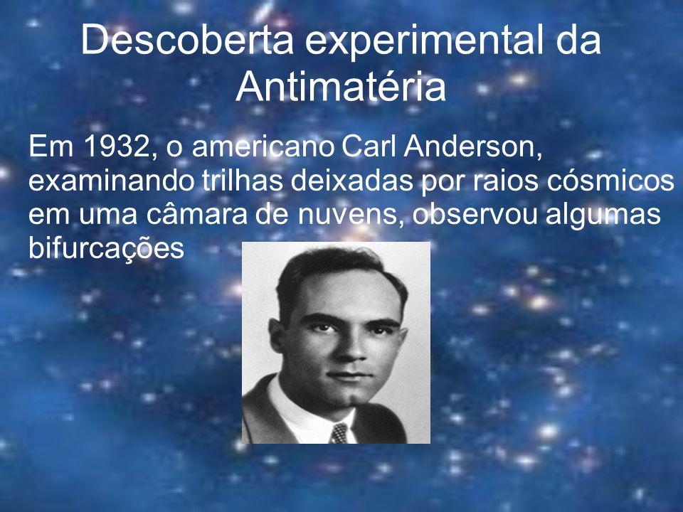 Descoberta experimental da Antimatéria Em 1932, o americano Carl Anderson, examinando trilhas deixadas por raios cósmicos em uma câmara de nuvens, obs