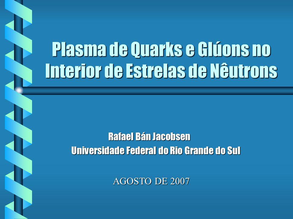 Plasma de Quarks e Glúons no Interior de Estrelas de Nêutrons Rafael Bán Jacobsen Rafael Bán Jacobsen Universidade Federal do Rio Grande do Sul Univer