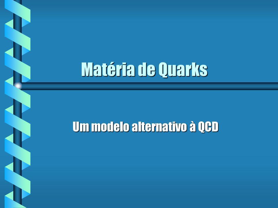 Matéria de Quarks Matéria de Quarks Um modelo alternativo à QCD Um modelo alternativo à QCD