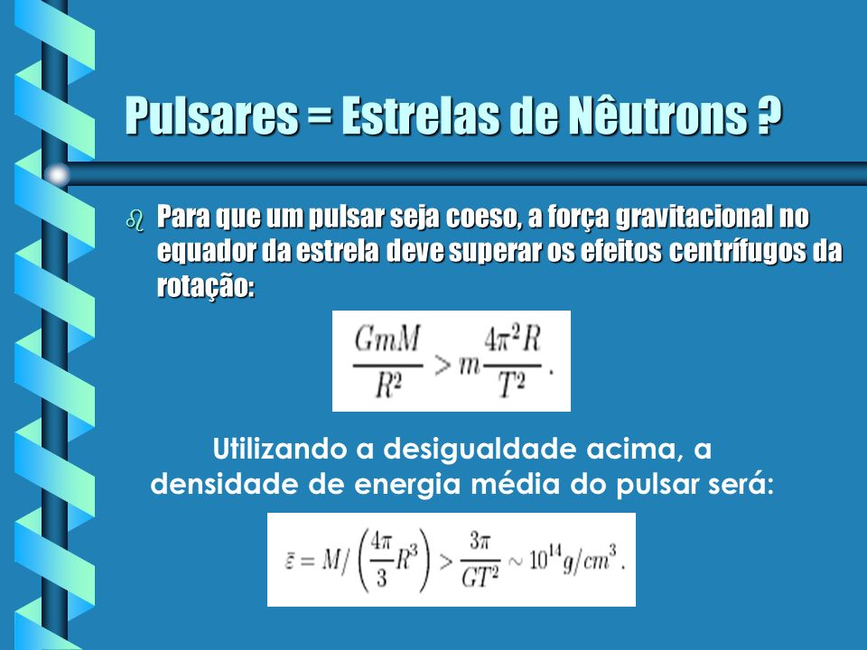 Pulsares = Estrelas de Nêutrons ? b Para que um pulsar seja coeso, a força gravitacional no equador da estrela deve superar os efeitos centrífugos da