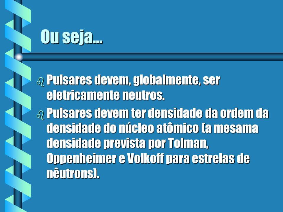 Ou seja... b Pulsares devem, globalmente, ser eletricamente neutros. b Pulsares devem ter densidade da ordem da densidade do núcleo atômico (a mesama