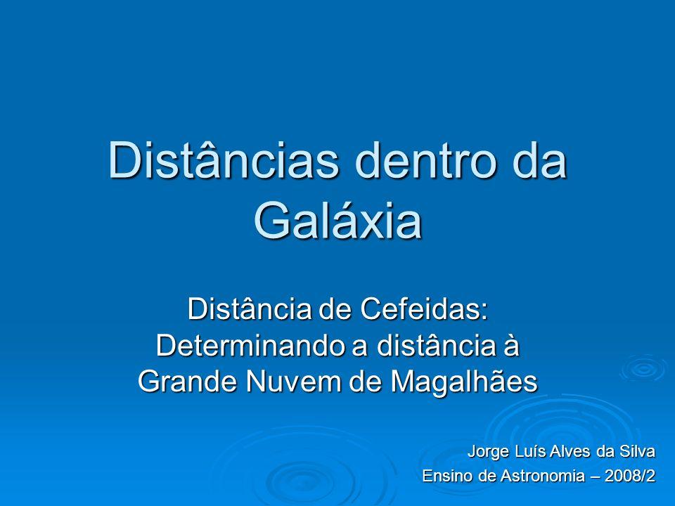 Distâncias dentro da Galáxia Distância de Cefeidas: Determinando a distância à Grande Nuvem de Magalhães Jorge Luís Alves da Silva Ensino de Astronomia – 2008/2
