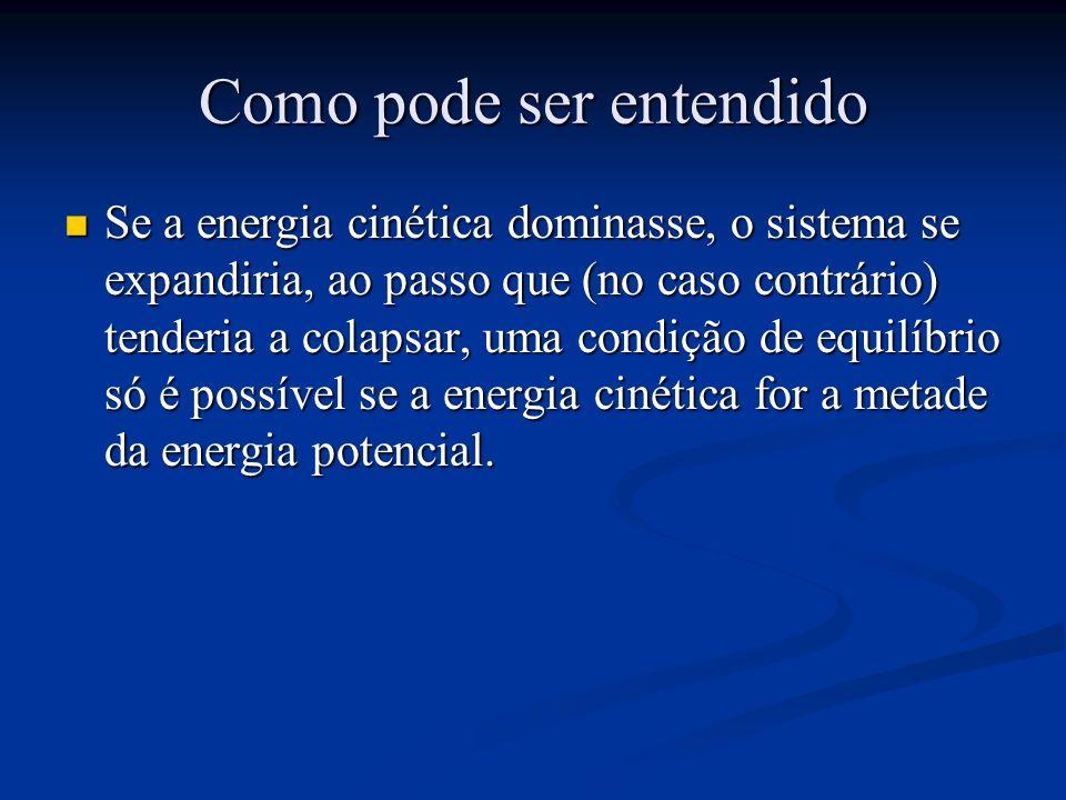 Como pode ser entendido Se a energia cinética dominasse, o sistema se expandiria, ao passo que (no caso contrário) tenderia a colapsar, uma condição de equilíbrio só é possível se a energia cinética for a metade da energia potencial.