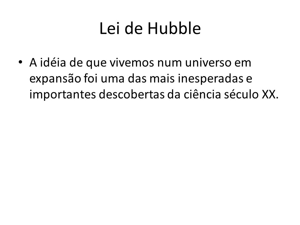 Lei de Hubble A idéia de que vivemos num universo em expansão foi uma das mais inesperadas e importantes descobertas da ciência século XX.