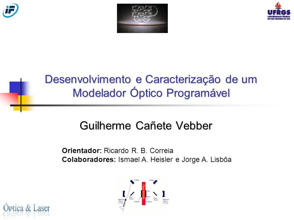 Desenvolvimento e Caracterização de um Modelador Óptico Programável Guilherme Cañete Vebber Orientador: Ricardo R. B. Correia Colaboradores: Ismael A.