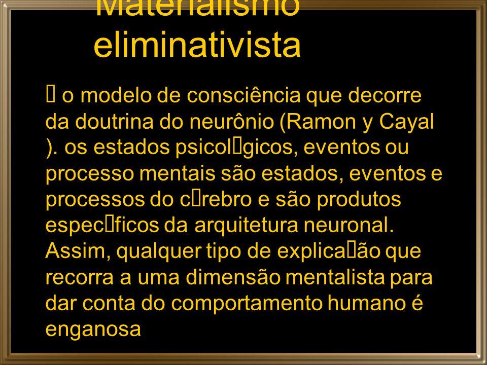 Materialismo eliminativista o modelo de consciência que decorre da doutrina do neurônio (Ramon y Cayal ). os estados psicol gicos, eventos ou processo