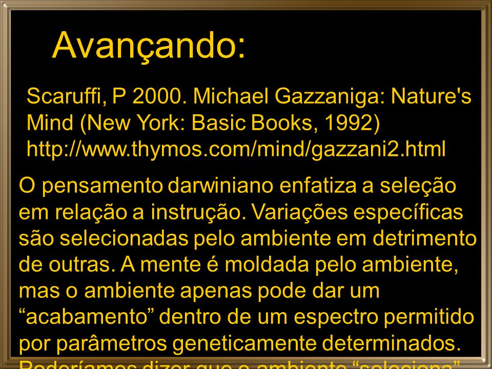 Avançando: Scaruffi, P 2000. Michael Gazzaniga: Nature's Mind (New York: Basic Books, 1992) http://www.thymos.com/mind/gazzani2.html O pensamento darw