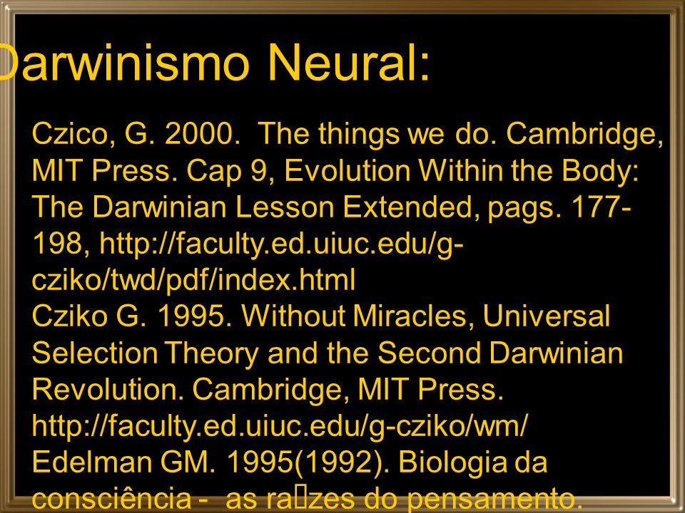 Darwinismo Neural: Czico, G. 2000. The things we do. Cambridge, MIT Press. Cap 9, Evolution Within the Body: The Darwinian Lesson Extended, pags. 177-
