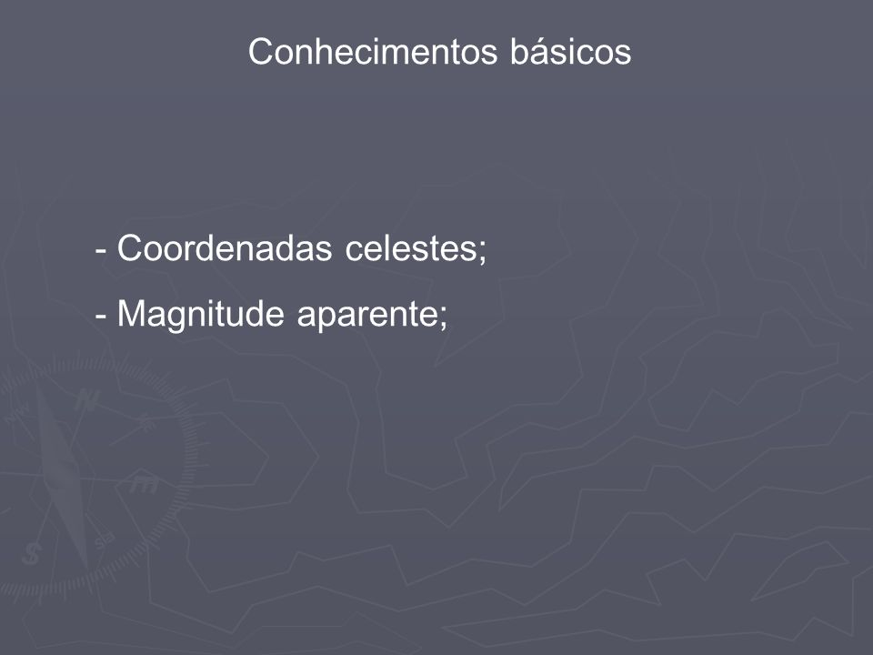 Conhecimentos básicos - Coordenadas celestes; - Magnitude aparente;