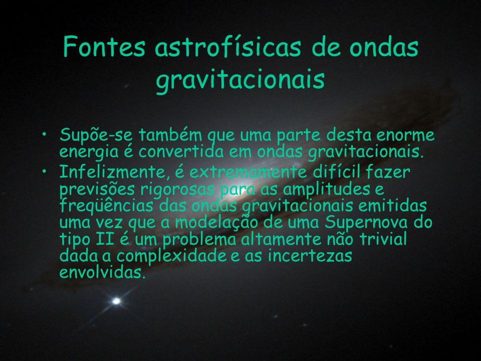 Fontes astrofísicas de ondas gravitacionais Supõe-se também que uma parte desta enorme energia é convertida em ondas gravitacionais. Infelizmente, é e